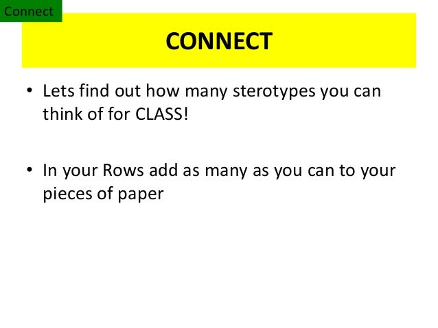 CONNECT• Lets find out how many sterotypes you canthink of for CLASS!• In your Rows add as many as you can to yourpieces o...
