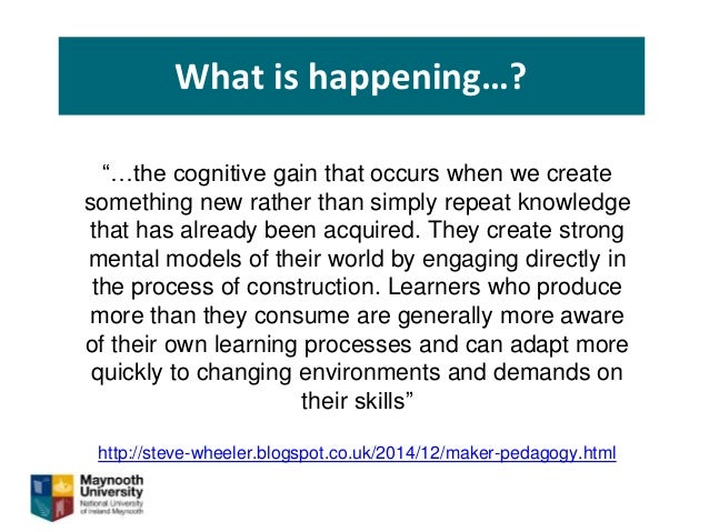 """What is happening…? """"…the cognitive gain that occurs when we create something new rather than simply repeat knowledge that..."""