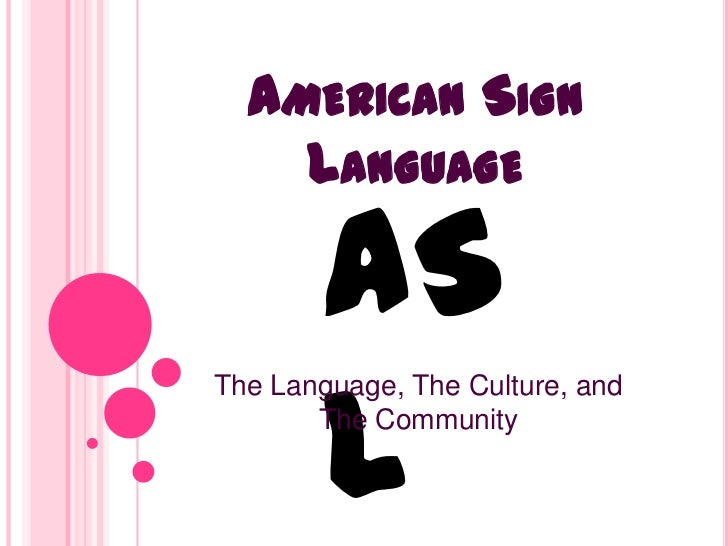 AMERICAN SIGN    LANGUAGE       AS       LThe Language, The Culture, and       The Community