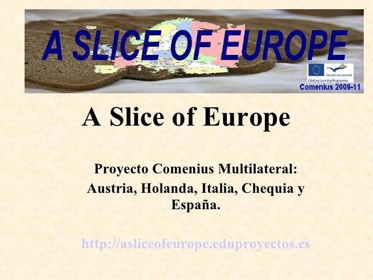 A Slice of Europe <ul><ul><li>Proyecto Comenius Multilateral: </li></ul></ul><ul><ul><li>Austria, Holanda, Italia, Chequia...