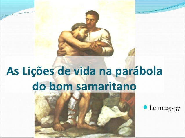 As Lições de vida na parábola do bom samaritano Lc 10:25-37