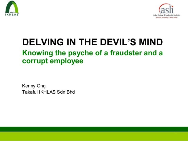 DELVING IN THE DEVIL'S MINDKnowing the psyche of a fraudster and acorrupt employeeKenny OngTakaful IKHLAS Sdn Bhd         ...