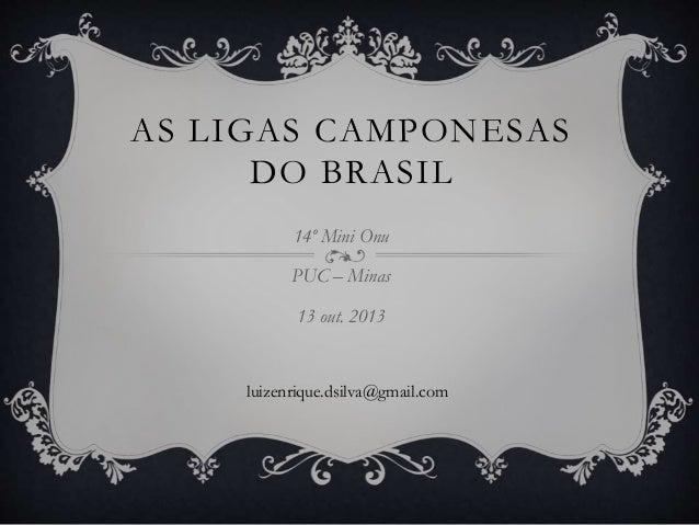 AS LIGAS CAMPONESAS DO BRASIL 14º Mini Onu PUC – Minas 13 out. 2013 luizenrique.dsilva@gmail.com