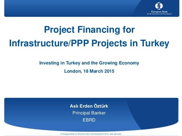 Aslı Erden Öztürk Principal Banker EBRD Project Financing for Infrastructure/PPP Projects in Turkey Investing in Turkey an...