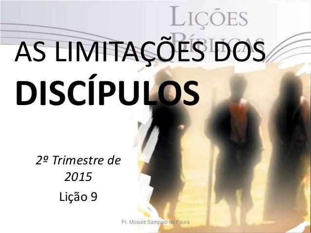 AS LIMITAÇÕES DOS DISCÍPULOS 2º Trimestre de 2015 Lição 9 Pr. Moisés Sampaio de Paula