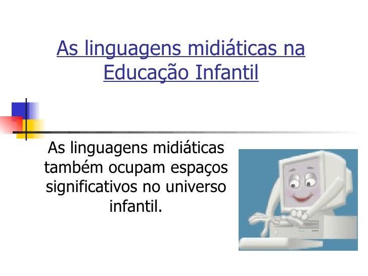 As linguagens midiáticas na Educação Infantil As linguagens midiáticas também ocupam espaços significativos no universo in...