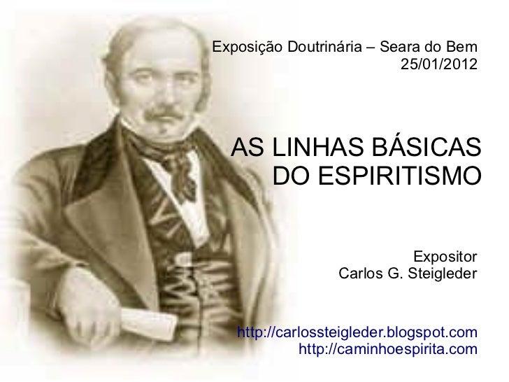 Exposição Doutrinária – Seara do Bem                          25/01/2012  AS LINHAS BÁSICAS     DO ESPIRITISMO            ...