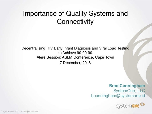 Brad Cunningham SystemOne, LLC bcunningham@systemone.id Importance of Quality Systems and Connectivity Decentralising HIV ...