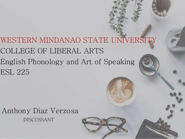 WESTERN MINDANAO STATE UNIVERSITY COLLEGE OF LIBERAL ARTS English Phonology and Art of Speaking ESL 225 Anthony Diaz Verzo...