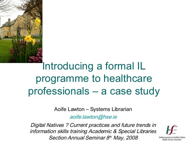 Introducing a formal IL  programme to healthcareprofessionals – a case study          Aoife Lawton – Systems Librarian    ...