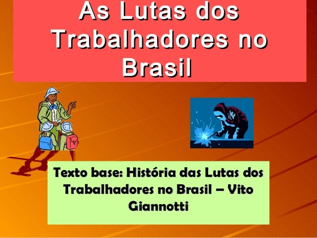 As Lutas dosAs Lutas dos Trabalhadores noTrabalhadores no BrasilBrasil Texto base: História das Lutas dosTexto base: Histó...