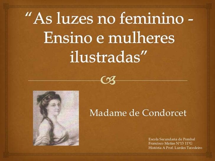 Madame de Condorcet           Escola Secundaria de Pombal           Francisco Matias Nº13 11ºG           História A Prof. ...