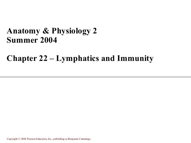 Anatomy & Physiology 2 Summer 2004 Chapter 22 – Lymphatics and Immunity  Copyright © 2004 Pearson Education, Inc., publish...