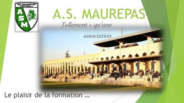A.S. MAUREPAS Le plaisir de la formation … Tellement + qu'une association