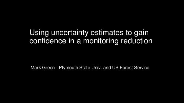 Using uncertainty estimates to gain confidence in a monitoring reduction Mark Green - Plymouth State Univ. and US Forest S...