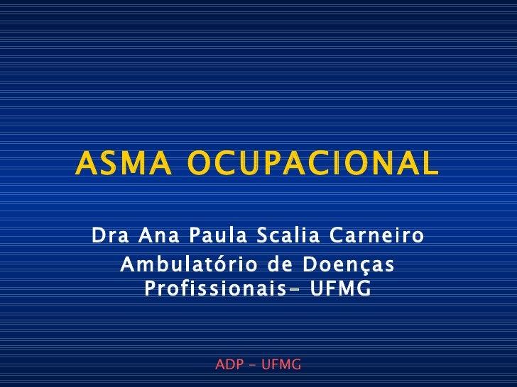ASMA OCUPACIONAL Dra Ana Paula Scalia Carneiro Ambulatório de Doenças Profissionais- UFMG