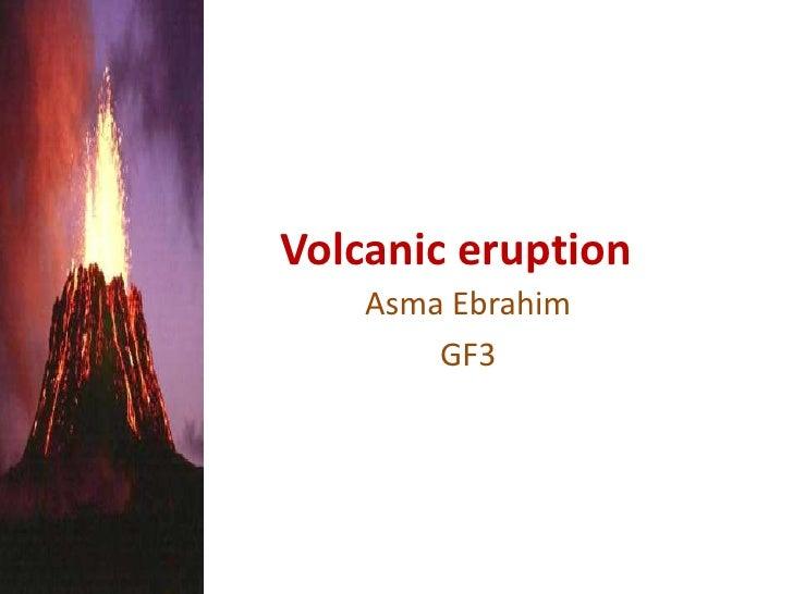 Volcanic eruption<br />Asma Ebrahim<br />GF3<br />