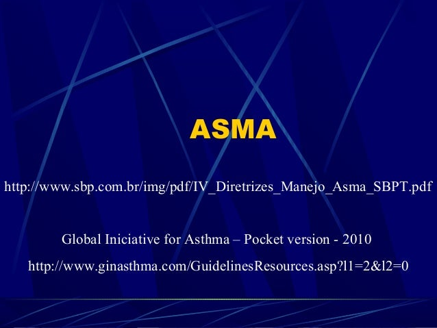 ASMA http://www.sbp.com.br/img/pdf/IV_Diretrizes_Manejo_Asma_SBPT.pdf Global Iniciative for Asthma – Pocket version - 2010...