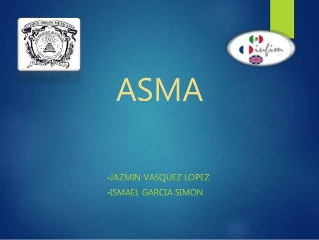 ASMA •JAZMIN VASQUEZ LOPEZ •ISMAEL GARCIA SIMON