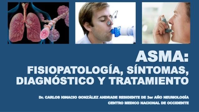 ASMA: FISIOPATOLOGÍA, SÍNTOMAS, DIAGNÓSTICO Y TRATAMIENTO Dr. CARLOS IGNACIO GONZÁLEZ ANDRADE RESIDENTE DE 3er AÑO NEUMOLO...