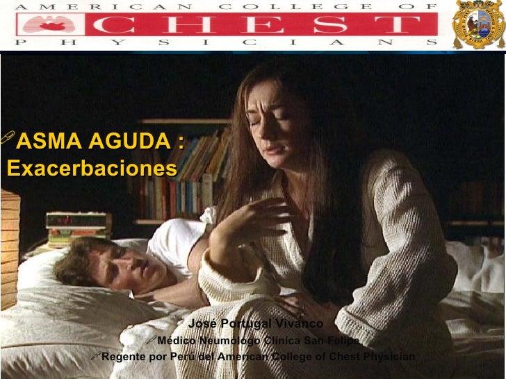 <ul><li>ASMA AGUDA :  Exacerbaciones </li></ul><ul><li>José Portugal Vivanco </li></ul><ul><li>Médico Neumólogo Clínica Sa...