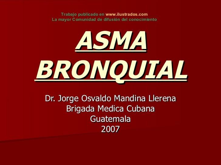 ASMA BRONQUIAL Dr. Jorge Osvaldo Mandina Llerena Brigada Medica Cubana Guatemala 2007 Trabajo publicado en  www.ilustrados...