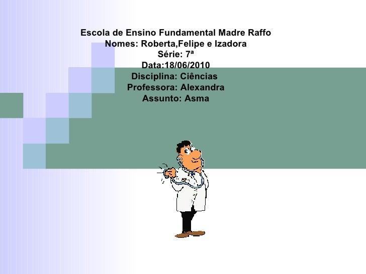 Escola de Ensino Fundamental Madre Raffo Nomes: Roberta,Felipe e Izadora Série: 7ª Data:18/06/2010 Disciplina: Ciências  P...