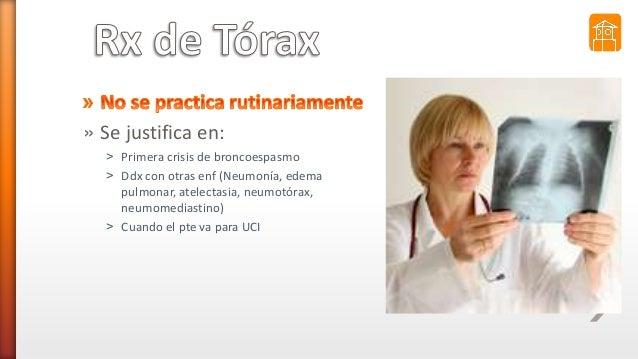 » Se justifica en: ˃ Primera crisis de broncoespasmo ˃ Ddx con otras enf (Neumonía, edema pulmonar, atelectasia, neumotóra...