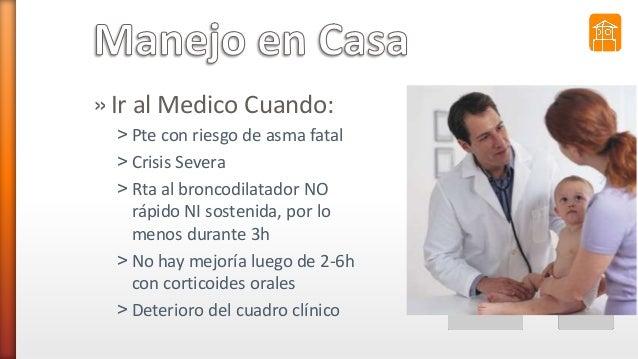 »Ir al Medico Cuando: ˃ Pte con riesgo de asma fatal ˃ Crisis Severa ˃ Rta al broncodilatador NO rápido NI sostenida, por ...