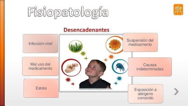 Infección viral Estrés Mal uso del medicamento Exposición a alérgeno conocido Suspensión del medicamento Causas indetermin...