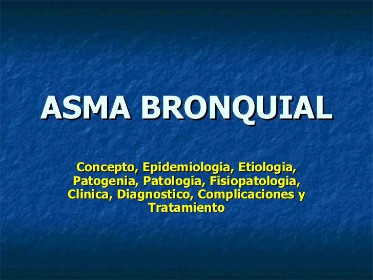 ASMA BRONQUIAL  Concepto, Epidemiologia, Etiologia,  Patogenia, Patologia, Fisiopatologia, Clinica, Diagnostico, Complicac...