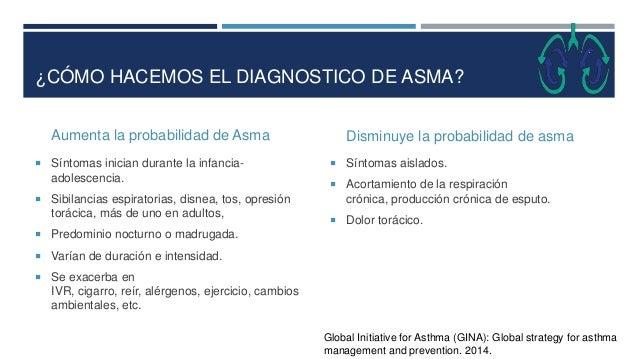 ¿CÓMO HACEMOS EL DIAGNOSTICO DE ASMA? Aumenta la probabilidad de Asma  Síntomas inician durante la infancia- adolescencia...