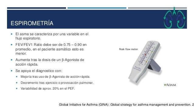 ESPIROMETRÍA  El asma se caracteriza por una variable en el flujo espiratorio.  FEV/FEV1 Ratio debe ser de 0.75 – 0.90 e...