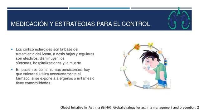 MEDICACIÓN Y ESTRATEGIAS PARA EL CONTROL  Los cortico esteroides son la base del tratamiento del Asma, a dosis bajas y re...