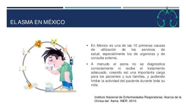 EL ASMA EN MÉXICO  En México es una de las 10 primeras causas de utilización de los servicios de salud, especialmente los...