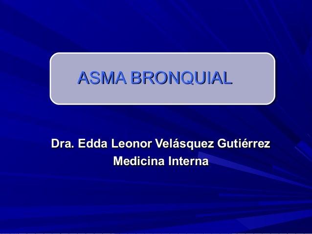 ASMA BRONQUIALDra. Edda Leonor Velásquez Gutiérrez          Medicina Interna