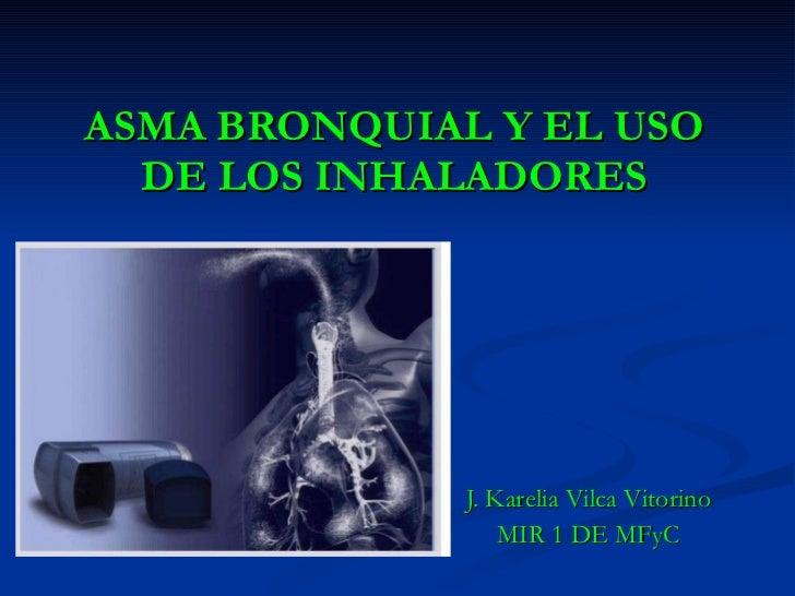 ASMA BRONQUIAL Y EL USO DE LOS INHALADORES J. Karelia Vilca Vitorino MIR 1 DE MFyC