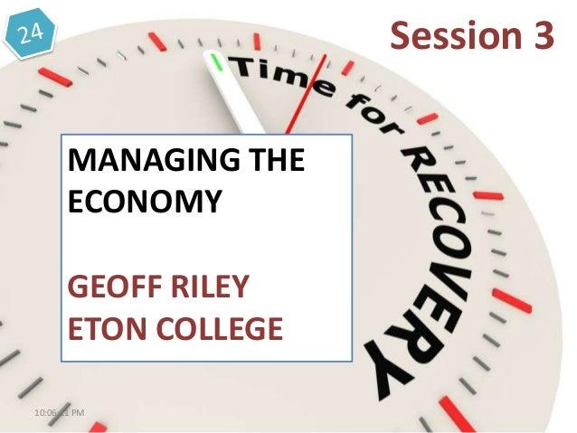 MANAGING THE ECONOMY GEOFF RILEY ETON COLLEGE Session 3 10:06:11 PM