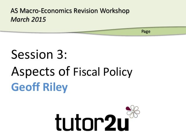 AS Macro-Economics - March 2015 AS Macro-Economics Revision Workshop March 2015 Session 3: Aspects of Fiscal Policy Geoff ...
