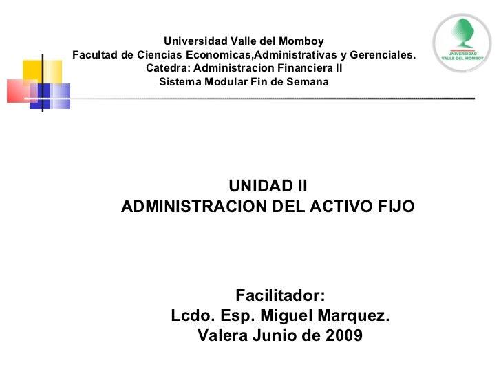 UNIDAD II ADMINISTRACION DEL ACTIVO FIJO Facilitador: Lcdo. Esp. Miguel Marquez. Valera Junio de 2009 Universidad Valle de...