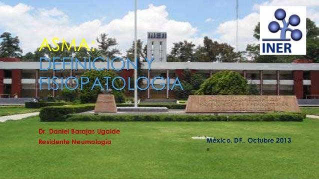 ASMA: DEFINICION Y FISIOPATOLOGIA Dr. Daniel Barajas Ugalde Residente Neumología México, DF., Octubre 2013