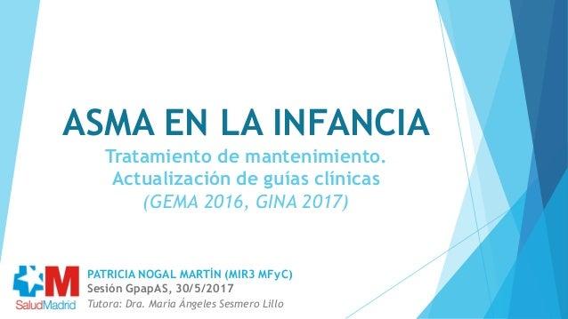 ASMA EN LA INFANCIA Tratamiento de mantenimiento. Actualización de guías clínicas (GEMA 2016, GINA 2017) Tutora: Dra. Marí...