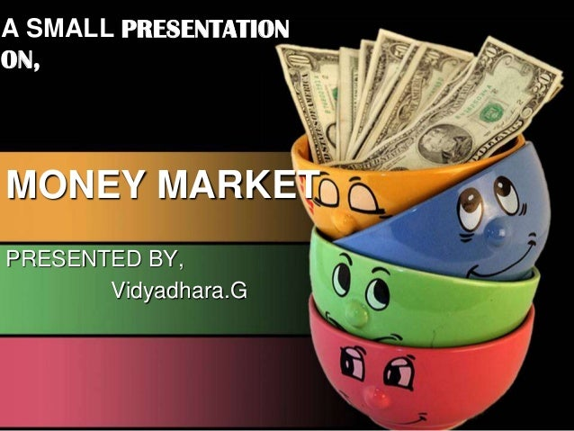A SMALL PRESENTATION ON, MONEY MARKET PRESENTED BY, Vidyadhara.G