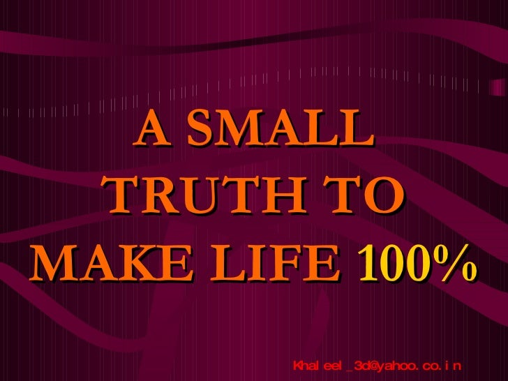 A SMALL TRUTH TO MAKE LIFE  100%  [email_address]