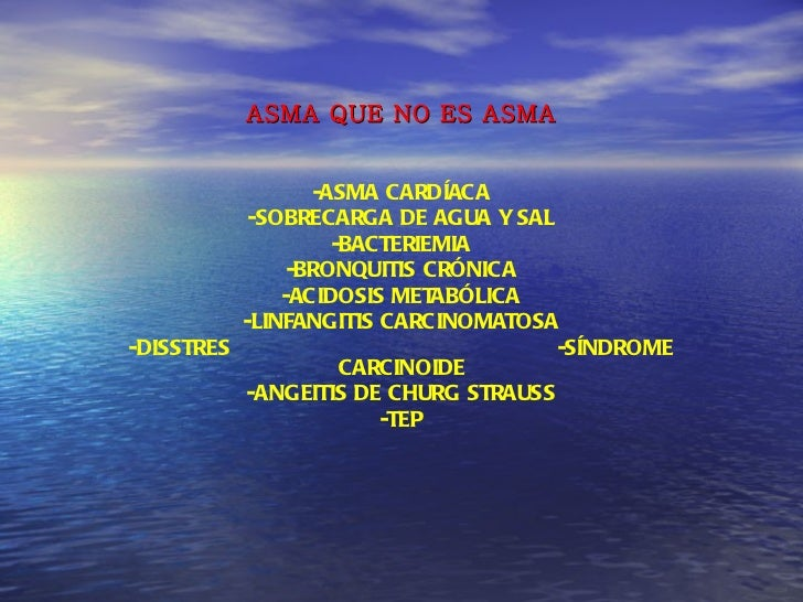 ASMA QUE NO ES ASMA -ASMA CARDÍACA -SOBRECARGA DE AGUA Y SAL -BACTERIEMIA -BRONQUITIS CRÓNICA -ACIDOSIS METABÓLICA -LINFAN...