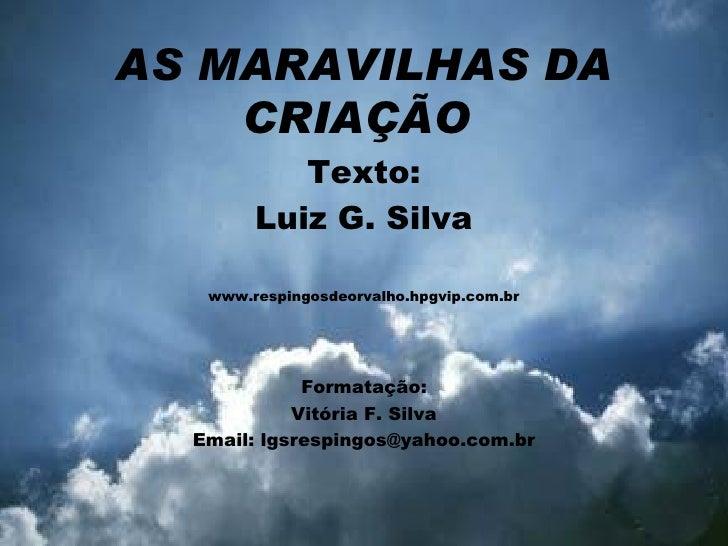 AS MARAVILHAS DA CRIAÇÃO  Texto: Luiz G. Silva www.respingosdeorvalho.hpgvip.com.br Formatação: Vitória F. Silva Email: lg...