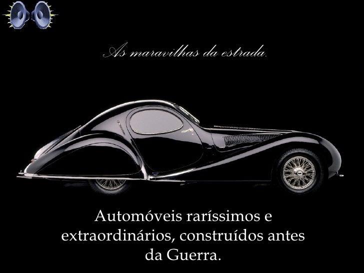 As maravilhas da estrada.     Automóveis raríssimos eextraordinários, construídos antes           da Guerra.