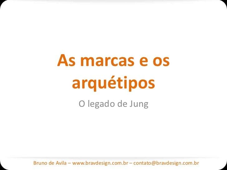 As marcas e os          arquétipos                  O legado de JungBruno de Avila – www.bravdesign.com.br – contato@bravd...