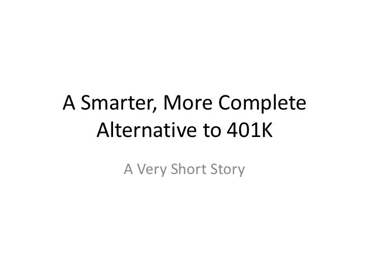 A Smarter, More Complete   Alternative to 401K      A Very Short Story