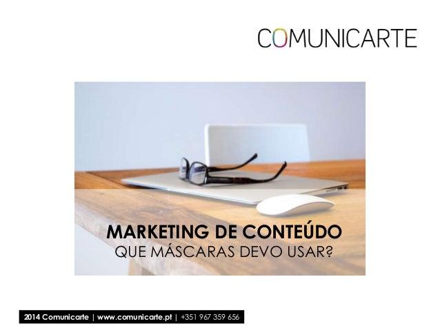 MARKETING DE CONTEÚDO QUE MÁSCARAS DEVO USAR?  2014 Comunicarte | www.comunicarte.pt | +351 967 359 656